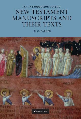 An Introduction to the New Testament Manuscripts and Their Texts by D.C. Parker