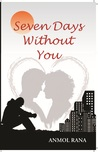 Seven Days Without You by Anmol Rana