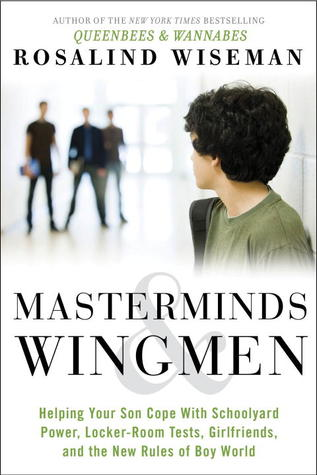 Masterminds and Wingmen: Helping Our Boys Cope with Schoolyard Power, Locker-Room Tests, Girlfriends, and the New Rules of Boy World
