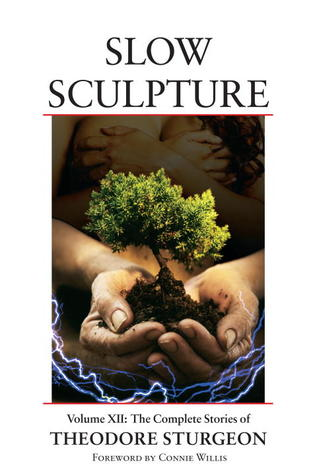 Slow Sculpture (Complete Stories of Theodore Sturgeon, Vol 12)
