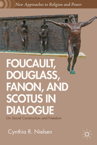 Foucault, Douglass, Fanon, and Scotus in Dialogue: On Social Construction and Freedom