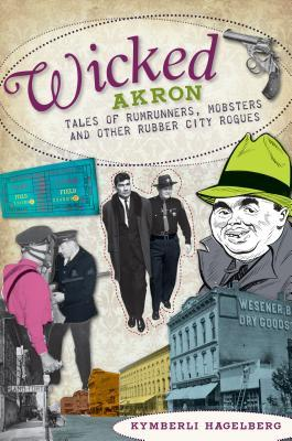 Wicked Akron (OH): Tales of Rumrunners, Mobsters and Other Rubber City Rogues