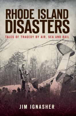 Rhode Island Disasters: Tales of Tragedy by Air, Sea and Rail