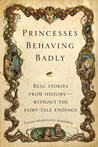Princesses Behaving Badly: Real Stories from History Without the Fairy-Tale Endings