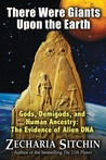 There Were Giants Upon the Earth: Gods, Demigods & Human Ancestry: The Evidence of Alien DNA (Earth Chronicles)