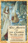King Arthur and the Goddess of the Land: The Divine Feminine in the <I>Mabinogion</I>