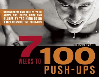 7 Weeks to 100 Push-Ups: Strengthen and Sculpt Your Arms, Abs, Chest, Back and Glutes by Training to do 100 Consecutive Push-Ups