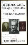 Heidegger, German Idealism, and Neo-Kantianism