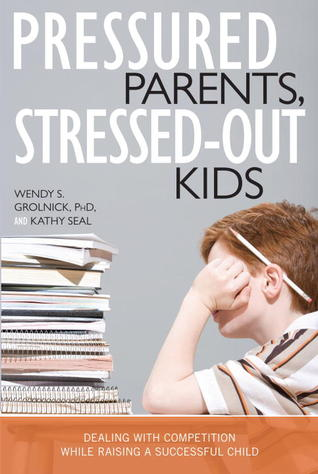 Pressured Parents, Stressed-out Kids by Wendy S. Grolnick