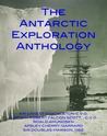 THE ANTARCTIC EXPLORATION ANTHOLOGY: The Personal Accounts of the Great Antarctic Explorers