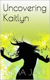 Uncovering Kaitlyn by Emma  Jane