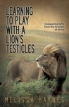 Learning to Play With a Lion�s Testicles: Unexpected Gifts From the Animals of Africa