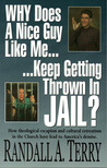 Why Does a Nice Guy Like Me Keep Getting Thrown in Jail? by Randall A. Terry