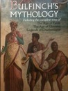 Bullfinch's Mythology: Including the complete texts of The Age of Fable, The Age of Chivalry, Legends of Charlemagne