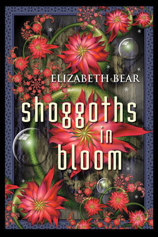 Shoggoths in Bloom by Elizabeth Bear