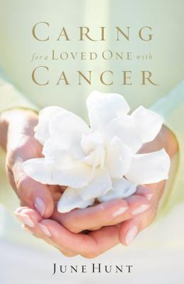 Caring for a Loved One with Cancer by June Hunt