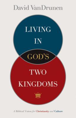 Living in God's Two Kingdoms by David VanDrunen