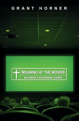 Meaning at the Movies by Grant Horner