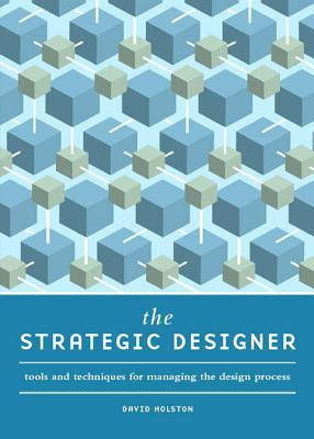 The Strategic Designer: Tools & Techniques for Managing the Design Process