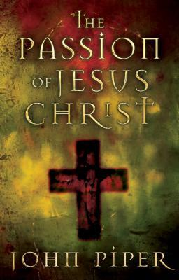 Passion of Jesus Christ by John Piper