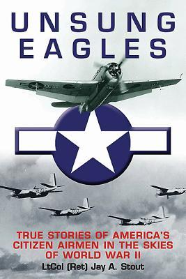 Unsung Eagles: True Stories of America S Citizen Airmen in the Skies of World War II