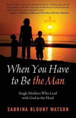 When You Have to Be the Man by Sabrina Blount Watson