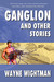 Ganglion and Other Stories