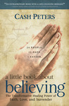 a little book about believing: The Transformative Healing Power of Faith, Love, and Surrender