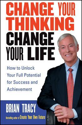 Change Your Thinking, Change Your Life by Brian Tracy