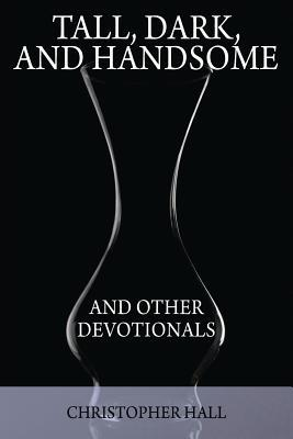 Tall, Dark, and Handsome and Other Devotionals by Christopher Hall