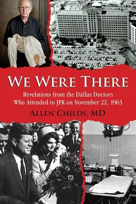 We Were There: Revelations from the Dallas Doctors Who Attended to JFK on November 22, 1963