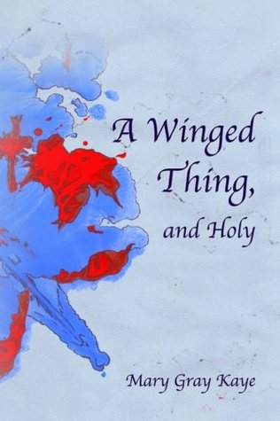 A Winged Thing, and Holy by Mary Gray Kaye