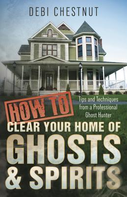 How to Clear Your Home of Ghosts & Spirits: Tips & Techniques from a Professional Ghost Hunter
