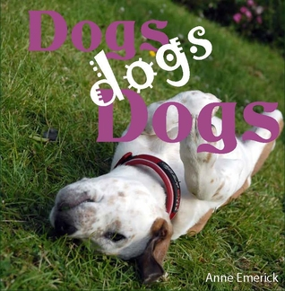 Dogs, dogs, Dogs by Anne Emerick
