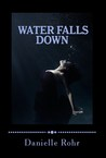 Water Falls Down by Danielle Rohr