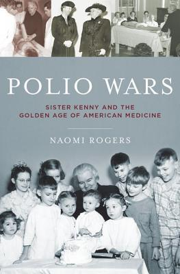 Polio Wars: Sister Elizabeth Kenny and the Golden Age of American Medicine