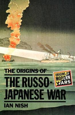 The Origins of the Russo-Japanese War by Ian Hill Nish