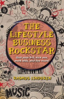 The Lifestyle Business Rockstar!: Quit Your 9 -5, Kick Ass, Work Less, and Live More!
