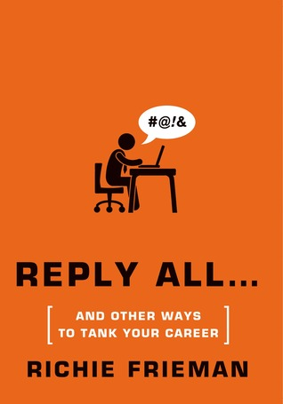 REPLY ALL...And Other Ways to Tank Your Career by Richie Frieman