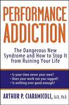 Performance Addiction: The Dangerous New Syndrome and How to Stop it from Ruining Your Life: The Dangerous New Syndrome and How to Stop It from Ruining Your Life