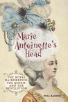 Marie Antoinette's Head: The Royal Hairdresser, the Queen, and the Revolution