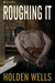 Roughing It by Holden Wells