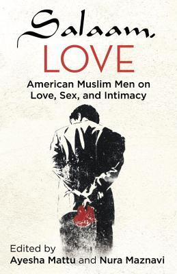 Salaam, Love: American Muslim Men on Love, Sex, and Intimacy