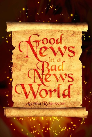 Good News In a Bad News World by Aleysha R. Proctor