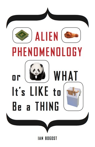 Alien Phenomenology, or What It's Like to Be a Thing by Ian Bogost