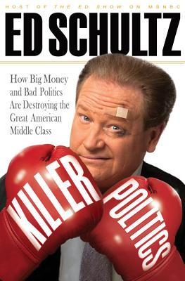 Killer Politics: How Big Money and Bad Politics Are Destroying the Great American Middle Class