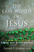The Last Words of Jesus: A ...