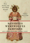 Banshees, Werewolves, Vampires, and Other Creatures of the Night: Facts, Fictions, and First-Hand Accounts