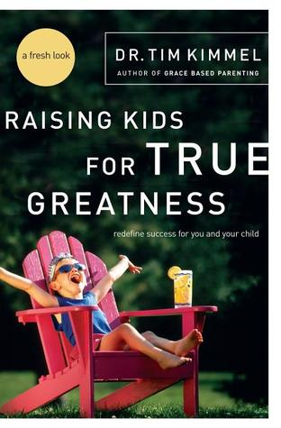 Raising Kids for True Greatness by Tim Kimmel