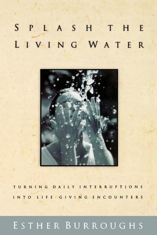Splash the Living Water: Turning Daily Interruptins Into Life-Giving Encounters